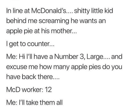 McDonalds: In line at McDonald's.... shitty little kid  behind me screaming he wants an  apple pie at his mother..  lget to counter...  Me: Hi l'll have a Number 3, Large.... and  excuse me how many apple pies do you  have back there  McD worker: 12  Me: I'll take them all