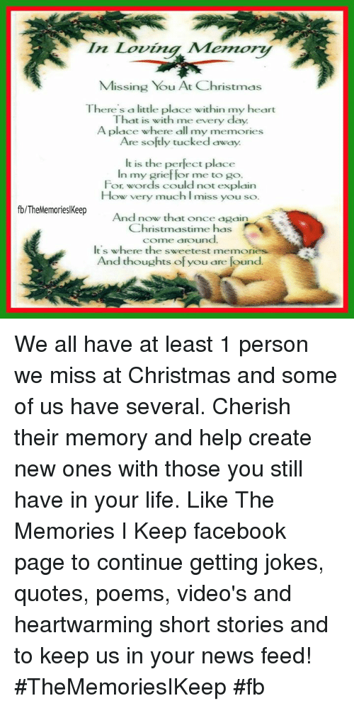 Joke Quotes: In Loving Memory  Missing You At Christmas  Th  ere's a little place within my heart  That is with me every day.  A place where all my memories  Are softly tucked away.  It is the perfect place  In my grief for me to go.  For words could not explain  How very much l miss you so.  fb/TheMemorieslKeep  And now that once again  Christmastime  has  come around.  It's where the sweetest memories  And thoughts of you are found We all have at least 1 person we miss at Christmas and some of us have several. Cherish their memory and help create new ones with those you still have in your life.   Like The Memories I Keep facebook page to continue getting jokes, quotes, poems, video's and heartwarming short stories and to keep us in your news feed! #TheMemoriesIKeep #fb