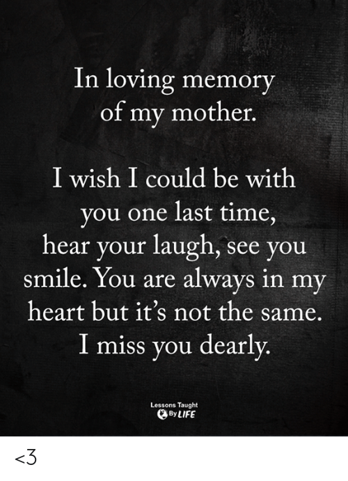 one last time: In loving memory  of my mother.  I wish I could be with  you one last time,  hear your laugh, see you  smile. You are always in my  heart but it's not the same.  I miss you dearly  Lessons Taught  By LIFE <3