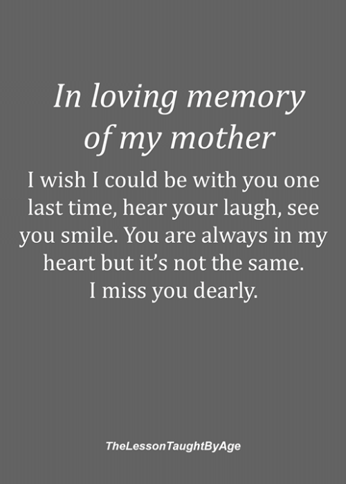 one last time: In loving memory  of my mother  I wish I could be with you one  last time, hear your laugh, see  you smile. You are always in my  heart but it's not the same.  I miss you dearly.  TheLessonTaughtByAge