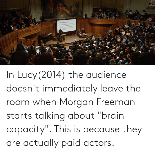 "Morgan Freeman: In Lucy(2014) the audience doesn´t immediately leave the room when Morgan Freeman starts talking about ""brain capacity"". This is because they are actually paid actors."