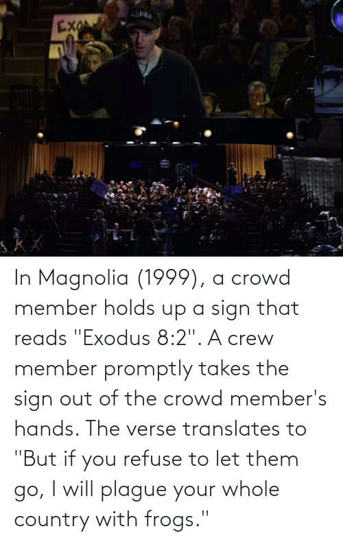 "crowd: In Magnolia (1999), a crowd member holds up a sign that reads ""Exodus 8:2"". A crew member promptly takes the sign out of the crowd member's hands. The verse translates to ""But if you refuse to let them go, I will plague your whole country with frogs."""