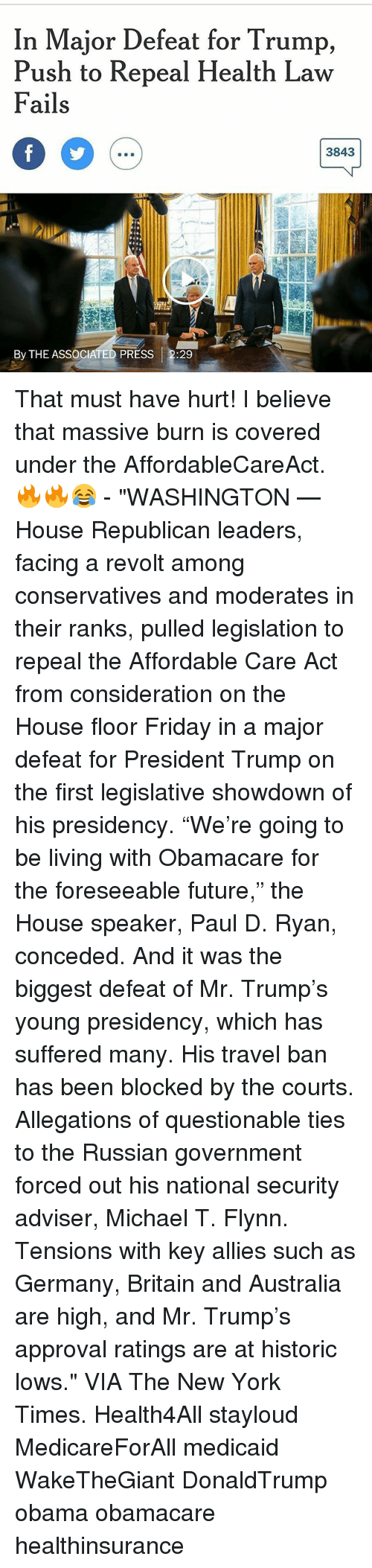 """fridays: In Major Defeat for Trump,  Push to Repeal Health Law  Fails  3843  By THE ASSOCIATED PRESS  29 That must have hurt! I believe that massive burn is covered under the AffordableCareAct. 🔥🔥😂 - """"WASHINGTON — House Republican leaders, facing a revolt among conservatives and moderates in their ranks, pulled legislation to repeal the Affordable Care Act from consideration on the House floor Friday in a major defeat for President Trump on the first legislative showdown of his presidency. """"We're going to be living with Obamacare for the foreseeable future,"""" the House speaker, Paul D. Ryan, conceded. And it was the biggest defeat of Mr. Trump's young presidency, which has suffered many. His travel ban has been blocked by the courts. Allegations of questionable ties to the Russian government forced out his national security adviser, Michael T. Flynn. Tensions with key allies such as Germany, Britain and Australia are high, and Mr. Trump's approval ratings are at historic lows."""" VIA The New York Times. Health4All stayloud MedicareForAll medicaid WakeTheGiant DonaldTrump obama obamacare healthinsurance"""