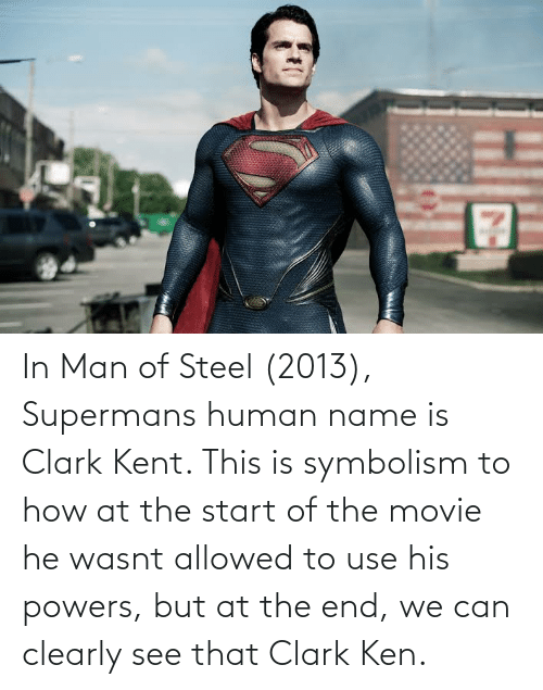 symbolism: In Man of Steel (2013), Supermans human name is Clark Kent. This is symbolism to how at the start of the movie he wasnt allowed to use his powers, but at the end, we can clearly see that Clark Ken.