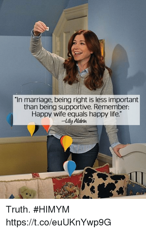 "Life, Marriage, and Memes: ""In marriage, being right is less important  than being supportive. Remember:  Happy wife equals happy life.""  -Lily Aldrin Truth. #HIMYM https://t.co/euUKnYwp9G"