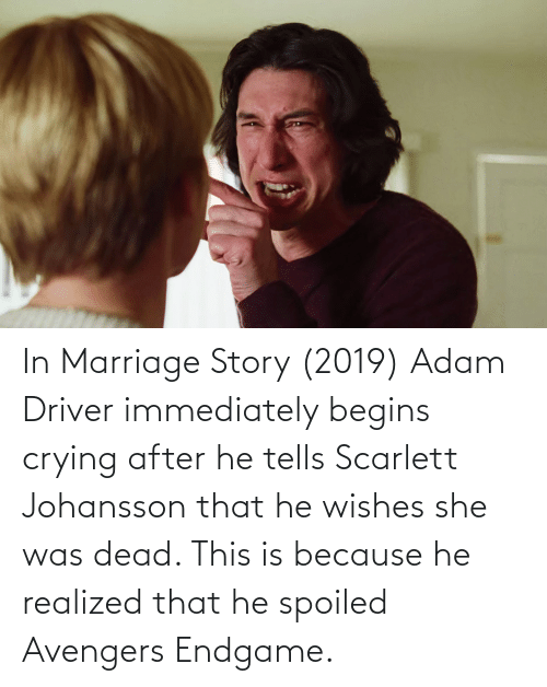 Adam Driver: In Marriage Story (2019) Adam Driver immediately begins crying after he tells Scarlett Johansson that he wishes she was dead. This is because he realized that he spoiled Avengers Endgame.