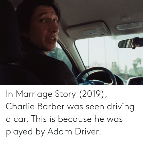 Adam Driver: In Marriage Story (2019), Charlie Barber was seen driving a car. This is because he was played by Adam Driver.