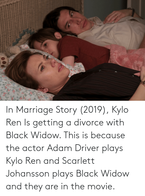 Adam Driver: In Marriage Story (2019), Kylo Ren Is getting a divorce with Black Widow. This is because the actor Adam Driver plays Kylo Ren and Scarlett Johansson plays Black Widow and they are in the movie.