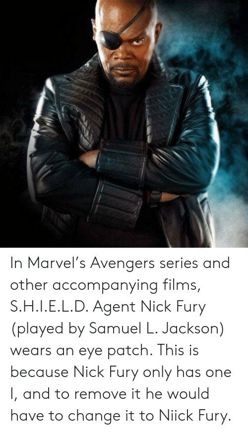 eye patch: In Marvel's Avengers series and other accompanying films, S.H.I.E.L.D. Agent Nick Fury (played by Samuel L. Jackson) wears an eye patch. This is because Nick Fury only has one I, and to remove it he would have to change it to Niick Fury.