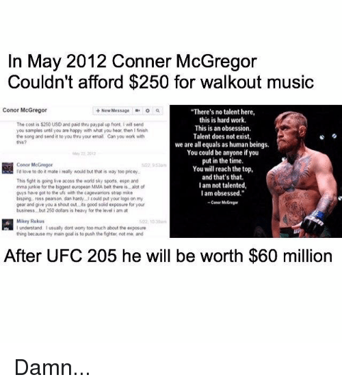 "ufo: In May 2012 Conner McGregor  Couldn't afford $250 for walkout music  Conor McGregor  New Message  a  ""There's no talent here,  this is hard work.  The cost is $250 USD and paid thru paypal up font, i wil send  This is an obsession.  you samples until you are happy with what you hear then I finish  Talent does not exist,  the song and send it to you thn your email Can you work with  this?  we are all equals as human beings.  You could be anyone if you  put in the time.  Conor McGregor  You will reach the top  I'd love to do it mateireally would but that is way too pncey,  and that's that.  This fight is going live acoss the word sky sports, espn and  I am not talented,  mma junkie for the biggest european MMA belt there is alot of  I am obsessed.""  guys have got to the ufo with the cagewamors strap mike  bisping, ross peanson, dan hardy. could put your logo on my  Cerner Me Gregar  gear and give you a shout out its good sold exposure for your  business, but 250 dolars is heavy for the level i am at  Mikey Rukus  thing because my main goal is to push the fighter not me and  After UFC 205 he will be worth $60 million Damn..."