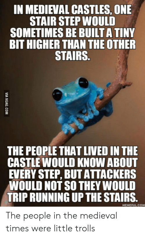 medieval times: IN MEDIEVAL CASTLES, ONE  STAIR STEP WOULD  SOMETIMES BE BUILT A TINY  BIT HIGHER THAN THE OTHER  STAIRS.  THE PEOPLE THAT LIVED IN THE  CASTLE WOULD KNOW ABOUT  EVERY STEP, BUT ATTACKERS  WOULD NOT SO THEY WOULD  TRIP RUNNING UP THE STAIRS.  MEMEFUL.COM The people in the medieval times were little trolls