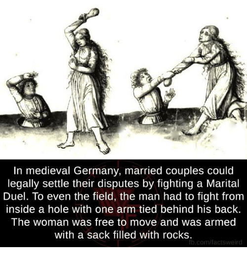 Memes, Holes, and fb.com: In medieval Germany, married couples could  legally settle their disputes by fighting a Marital  Duel. To even the field, the man had to fight from  inside a hole with one arm tied behind his back.  The woman was free to move and was armed  with a sack filled with rocks  fb.com/factsweird