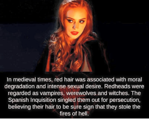 medieval times: In medieval times, red hair was associated with moral  degradation and intense sexual desire. Redheads were  regarded as vampires, werewolves and witches. The  Spanish Inquisition singled them out for persecution,  believing their hair to be sure sign that they stole the  fires of hell