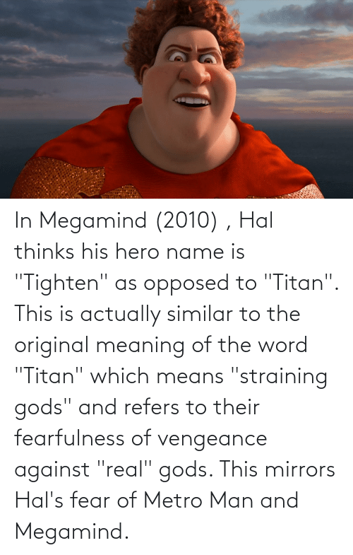 """hal: In Megamind (2010) , Hal thinks his hero name is """"Tighten"""" as opposed to """"Titan"""". This is actually similar to the original meaning of the word """"Titan"""" which means """"straining gods"""" and refers to their fearfulness of vengeance against """"real"""" gods. This mirrors Hal's fear of Metro Man and Megamind."""