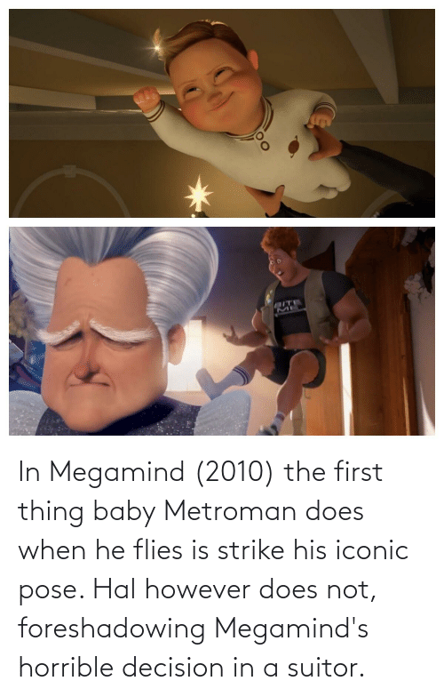 hal: In Megamind (2010) the first thing baby Metroman does when he flies is strike his iconic pose. Hal however does not, foreshadowing Megamind's horrible decision in a suitor.