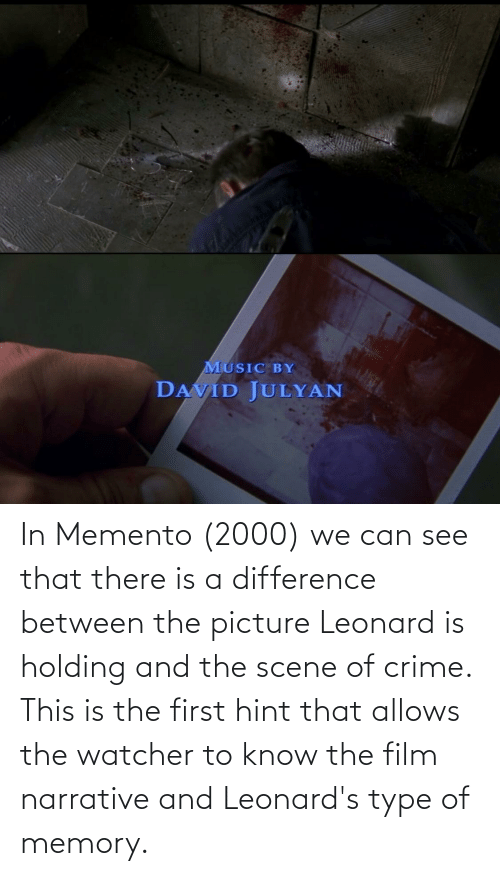 Leonard: In Memento (2000) we can see that there is a difference between the picture Leonard is holding and the scene of crime. This is the first hint that allows the watcher to know the film narrative and Leonard's type of memory.