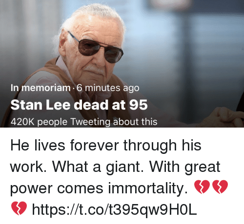 immortality: In memoriam 6 minutes ago  Stan Lee dead at 95  420K people Tweeting about this He lives forever through his work. What a giant. With great power comes immortality. 💔💔💔 https://t.co/t395qw9H0L