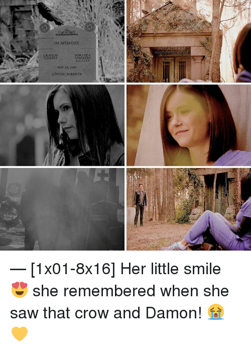 Memes, 🤖, and Crow: IN MEMORY  GRAYSON  MIRANDA  SOMMERS  GILBERT  GILBERT  MAY 23, 2009  LOVING PARENTS  INSTAGRA  niandolo — [1x01-8x16] Her little smile 😍 she remembered when she saw that crow and Damon! 😭💛