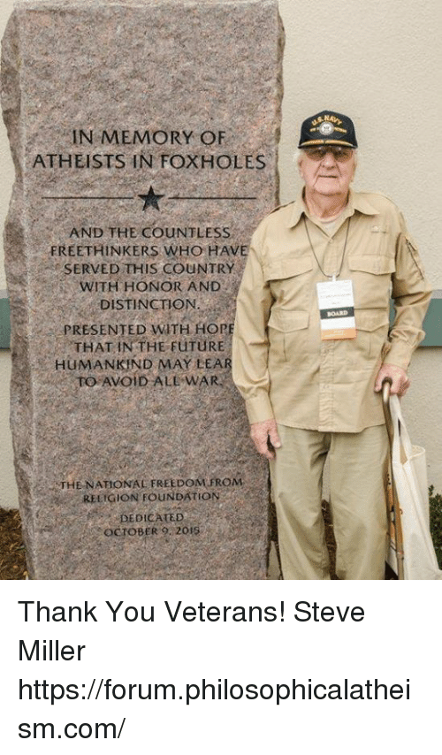 Future, Memes, and Holes: IN MEMORY OF  ATHEISTS IN FOX HOLES  AND THE COUNTLESS  FREE THINKERS WHO HAv  SERVED THIS COUNTRY  WITH HONOR AND  DISTINCTION  PRESENTED WTH HOP  THAT IN THE FuTURE  HUMANKIND MAY LEA  TO AVOID ALE WAR  THE NATIONAL FREEDOM FROM  RELIGION FOUNDATION  DICATED  OCTOBER 20 Thank You Veterans!  Steve Miller  https://forum.philosophicalatheism.com/