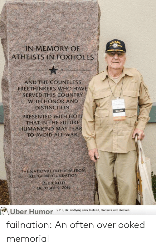 hor: IN MEMORY OF  ATHEISTS IN FOXHOLES  AND THE COUNTLESS  FREETHINKERS WHO HAVE  SERVED THIS COUNTRY  WITH HONOR AND  DISTINCTION  PRESENTED WITH HOR  THAT IN THE FüTURE  BOARD  HUMANKİND MAY LEA  THE NATIONAL FREEDOM FROM  RELIGION FOUNDATION  DEDICATED  OCTOBERO 2015  Uber Humor 2013, all nof fing cars Instead, Mankets wilhsleves failnation:  An often overlooked memorial