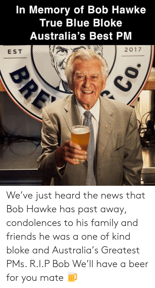 hawke: In Memory of Bob Hawke  True Blue Bloke  Australia's Best PM  2017  EST We've just heard the news that Bob Hawke has past away, condolences to his family and friends he was a one of kind bloke and Australia's Greatest PMs. R.I.P Bob We'll have a beer for you mate 🍺