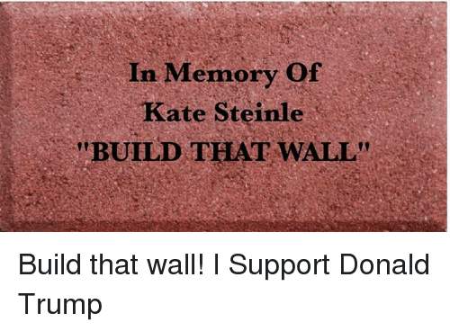 """Donald Trump, Trump, and Memory: In Memory Of  Kate Steinle  """"BUILD THAT WALL"""" Build that wall!  I Support Donald Trump"""