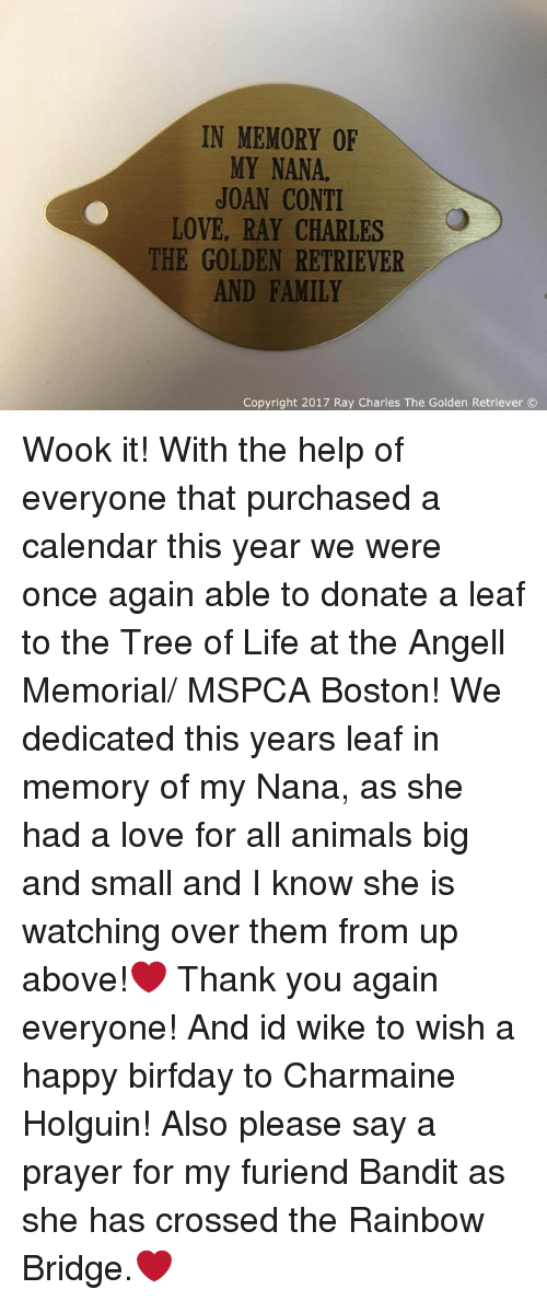 Birfday: IN MEMORY OF  MY NANA.  JOAN CONTI  LOVE, RAY CHARLES  THE GOLDEN RETRIEVER  AND FAMILY  Copyright 2017 Ray Charles The Golden Retriever Wook it! With the help of everyone that purchased a calendar this year we were once again able to donate a leaf to the Tree of Life at the Angell Memorial/ MSPCA Boston! We dedicated this years leaf in memory of my Nana, as she had a love for all animals big and small and I know she is watching over them from up above!❤ Thank you again everyone! And id wike to wish a happy birfday to Charmaine Holguin! Also please say a prayer for my furiend Bandit as she has crossed the Rainbow Bridge.❤