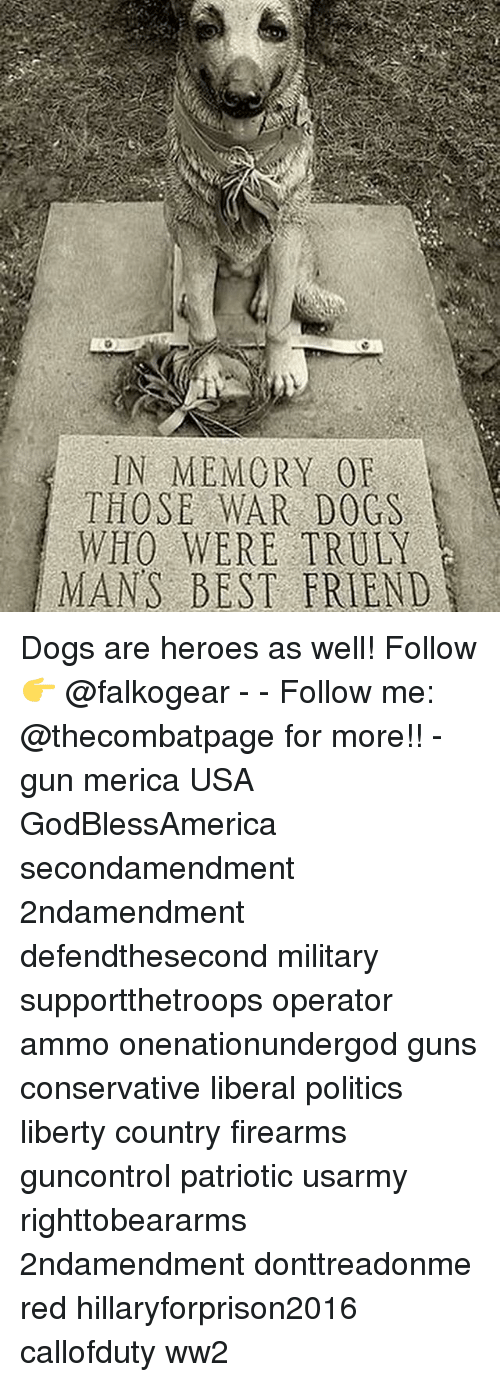 Best Friend, Dogs, and Guns: IN MEMORY OF  THOSE WAR DOGS  WITO WERE TRULY  MANS BEST FRIEND Dogs are heroes as well! Follow👉 @falkogear - - Follow me: @thecombatpage for more!! - gun merica USA GodBlessAmerica secondamendment 2ndamendment defendthesecond military supportthetroops operator ammo onenationundergod guns conservative liberal politics liberty country firearms guncontrol patriotic usarmy righttobeararms 2ndamendment donttreadonme red hillaryforprison2016 callofduty ww2