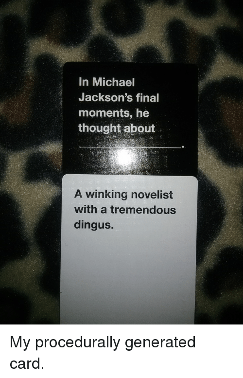 Michael, Thought, and CardsAgainstHumanity: In Michael  Jackson's final  moments, he  thought about  A winking novelist  with a tremendous  dingus. My procedurally generated card.