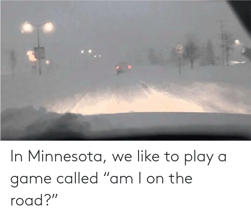 "On the Road: In Minnesota, we like to play a game called ""am I on the road?"""