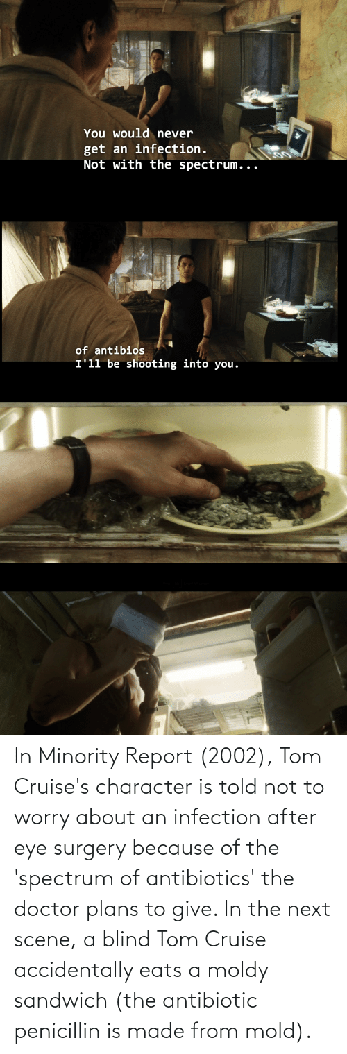 Tom Cruise: In Minority Report (2002), Tom Cruise's character is told not to worry about an infection after eye surgery because of the 'spectrum of antibiotics' the doctor plans to give. In the next scene, a blind Tom Cruise accidentally eats a moldy sandwich (the antibiotic penicillin is made from mold).