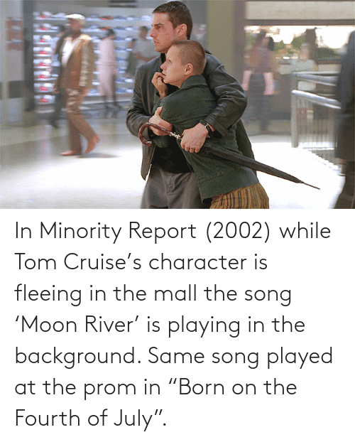 "Tom Cruise: In Minority Report (2002) while Tom Cruise's character is fleeing in the mall the song 'Moon River' is playing in the background. Same song played at the prom in ""Born on the Fourth of July""."