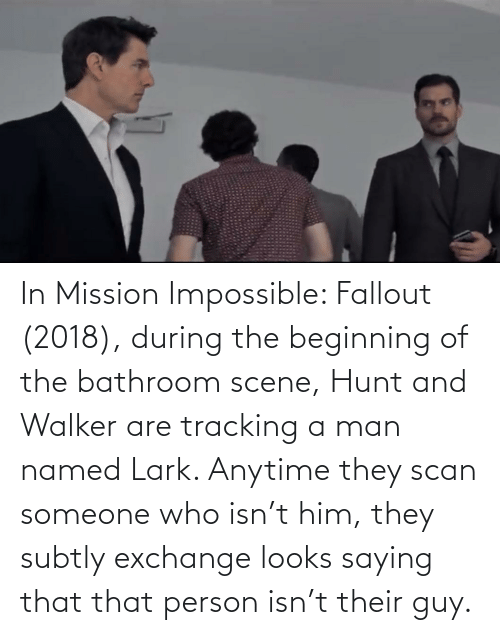 Scan: In Mission Impossible: Fallout (2018), during the beginning of the bathroom scene, Hunt and Walker are tracking a man named Lark. Anytime they scan someone who isn't him, they subtly exchange looks saying that that person isn't their guy.