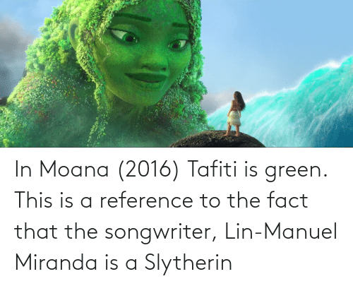 Slytherin: In Moana (2016) Tafiti is green. This is a reference to the fact that the songwriter, Lin-Manuel Miranda is a Slytherin