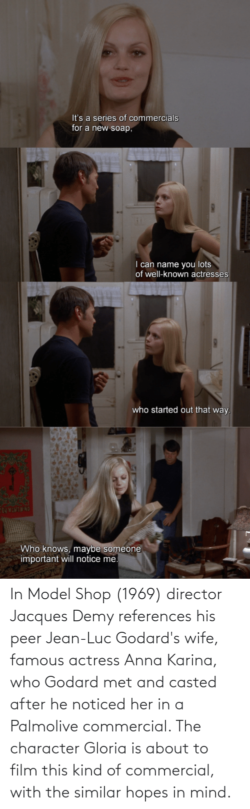 peer: In Model Shop (1969) director Jacques Demy references his peer Jean-Luc Godard's wife, famous actress Anna Karina, who Godard met and casted after he noticed her in a Palmolive commercial. The character Gloria is about to film this kind of commercial, with the similar hopes in mind.