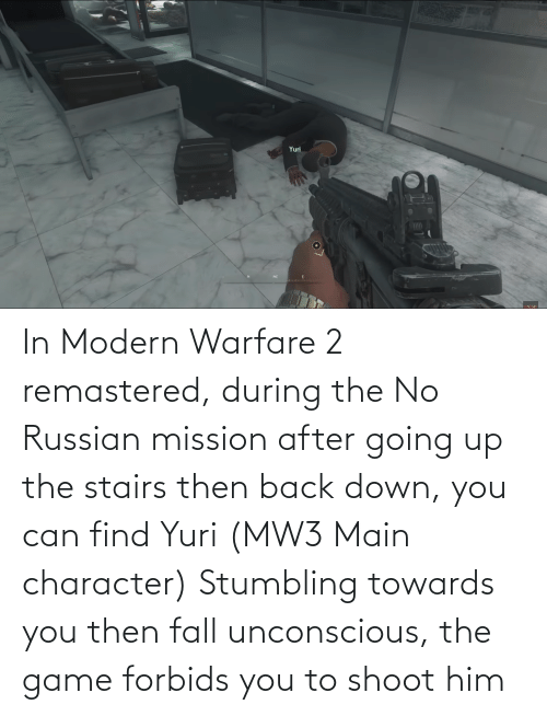 modern warfare: In Modern Warfare 2 remastered, during the No Russian mission after going up the stairs then back down, you can find Yuri (MW3 Main character) Stumbling towards you then fall unconscious, the game forbids you to shoot him