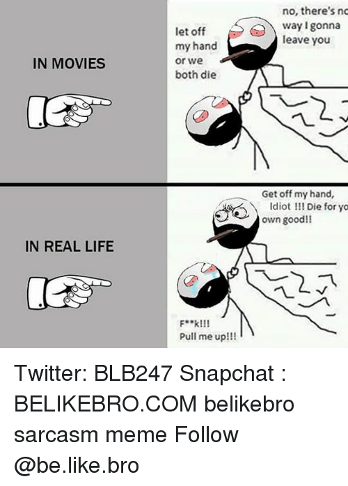 Memes, 🤖, and Real Life: IN MOVIES  IN REAL LIFE  let off  my hand  or We  both die  F**k!!!  Pull me up!!!  no, there's no  way gonna  leave you  Get off my hand,  Idiot Die for yo  own good!! Twitter: BLB247 Snapchat : BELIKEBRO.COM belikebro sarcasm meme Follow @be.like.bro