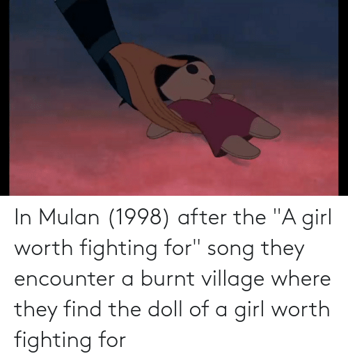 """Mulan: In Mulan (1998) after the """"A girl worth fighting for"""" song they encounter a burnt village where they find the doll of a girl worth fighting for"""