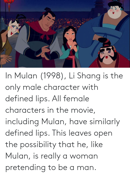 Mulan: In Mulan (1998), Li Shang is the only male character with defined lips. All female characters in the movie, including Mulan, have similarly defined lips. This leaves open the possibility that he, like Mulan, is really a woman pretending to be a man.