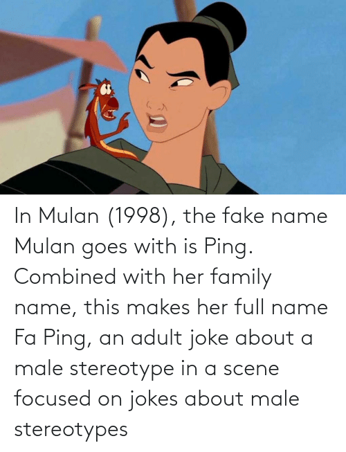 Mulan: In Mulan (1998), the fake name Mulan goes with is Ping. Combined with her family name, this makes her full name Fa Ping, an adult joke about a male stereotype in a scene focused on jokes about male stereotypes