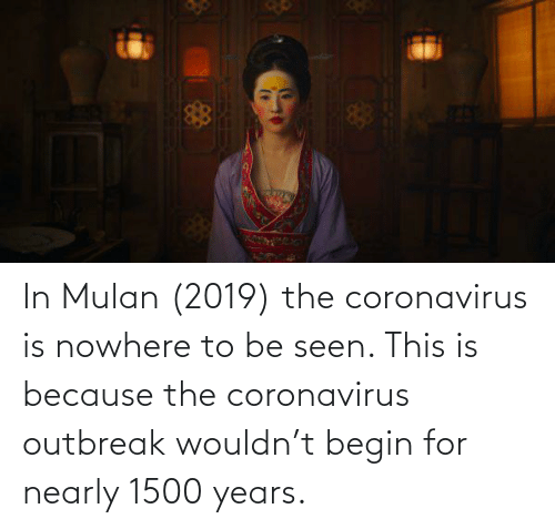 Mulan: In Mulan (2019) the coronavirus is nowhere to be seen. This is because the coronavirus outbreak wouldn't begin for nearly 1500 years.