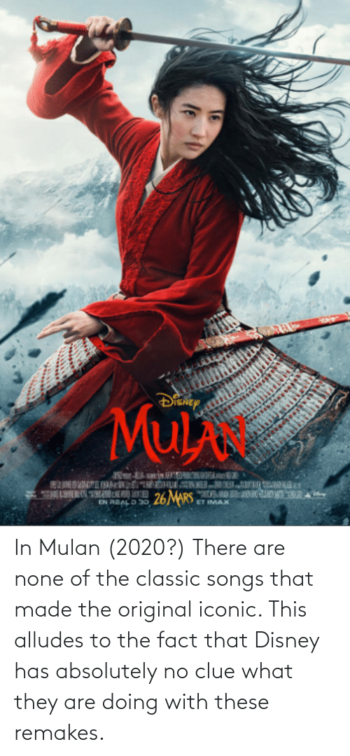 Mulan: In Mulan (2020?) There are none of the classic songs that made the original iconic. This alludes to the fact that Disney has absolutely no clue what they are doing with these remakes.