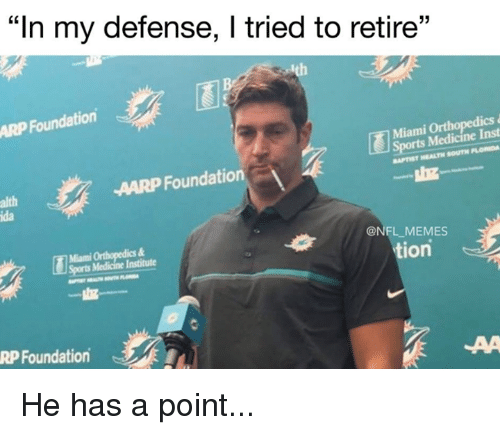 "Memes, Nfl, and Sports: ""In my defense, I tried to retire""  ARP Foundation  Miami Ort  ts Medicine Inst  APTIST HEALTH SOUTH PLOMDA  AARP Foundation  alth  ida  Miami Orthopedics&  Sports Medicine Institute  @NFL MEMES  tion  RP Foundation He has a point..."