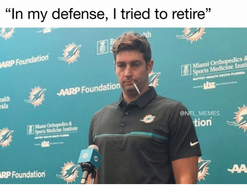 "Memes, Nfl, and Florida: ""In my defense, l tried to retire""  13  ARP Foundation  Miami Orthopedics &  rts Medicine Insti  APTIST HEALTH SOUTH FLORIDA  AARP Foundation  alth  ida  Miami Orthopedics &  Soorts Medicine Institute  @NFL_MEMES  tion  RP Foundation"