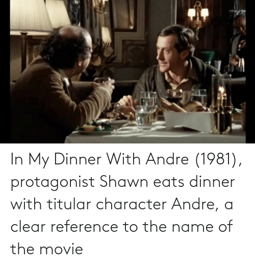 name of: In My Dinner With Andre (1981), protagonist Shawn eats dinner with titular character Andre, a clear reference to the name of the movie