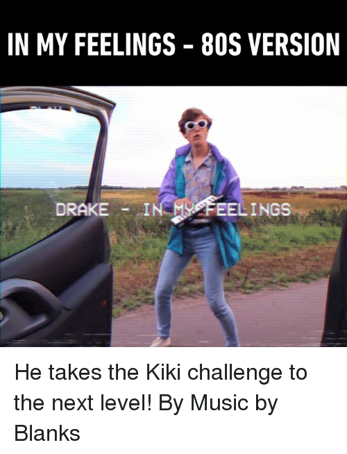 In My Feelings: IN MY FEELINGS  80S VERSION  DRAKE  FEELINGS He takes the Kiki challenge to the next level! By Music by Blanks