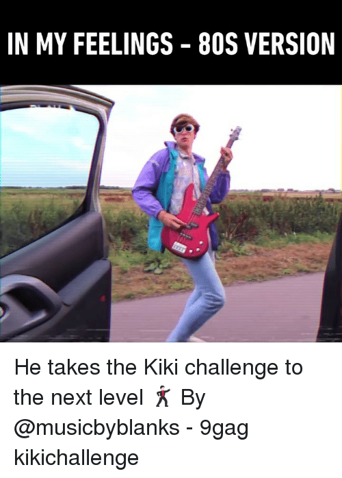 In My Feelings: IN MY FEELINGS 8OS VERSION He takes the Kiki challenge to the next level 🕺🏻 By @musicbyblanks - 9gag kikichallenge