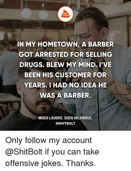 Barber, Drugs, and Memes: IN MY HOMETOWN, A BARBER  GOT ARRESTED FOR SELLING  DRUGS. BLEW MY MIND. I'VE  BEEN HIS CUSTOMER FOR  YEARS. I HAD NO IDEA HE  WAS A BARBER.  MUCH LAUGHS. SUCH HILARIOUS.  @SHIT BOLT Only follow my account @ShitBolt if you can take offensive jokes. Thanks.