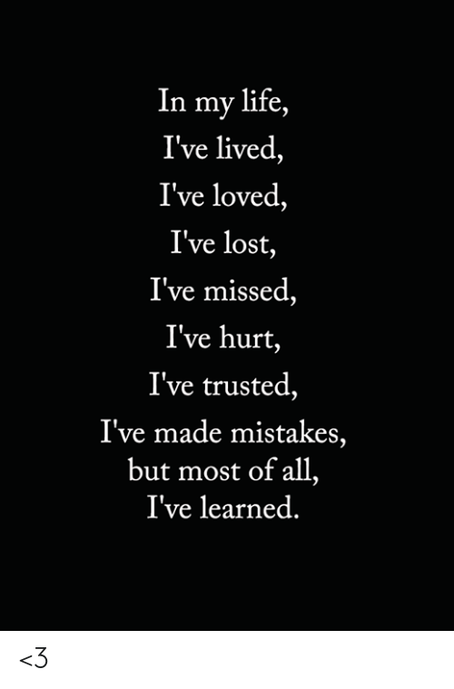 Trusted: In my life,  I've lived,  I've loved,  I've lost,  I've missed,  I've hurt,  I've trusted,  I've made mistakes,  but most of all,  I've learned. <3