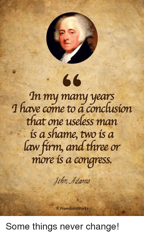 Memes, Change, and Never: In my many years  1 have come to a conclusion  that one useless man  is a shame, two is a  aw firm, and three or  more is a congress.  John Adans  ★ FreedomWorks ): Some things never change!